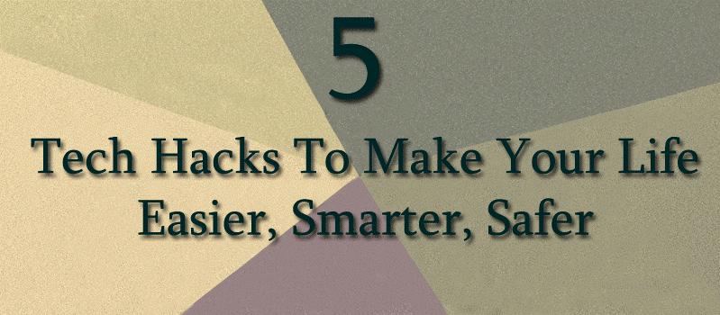 Top 5 Tech Hacks To Make Your Life Easier, Smarter, Safer